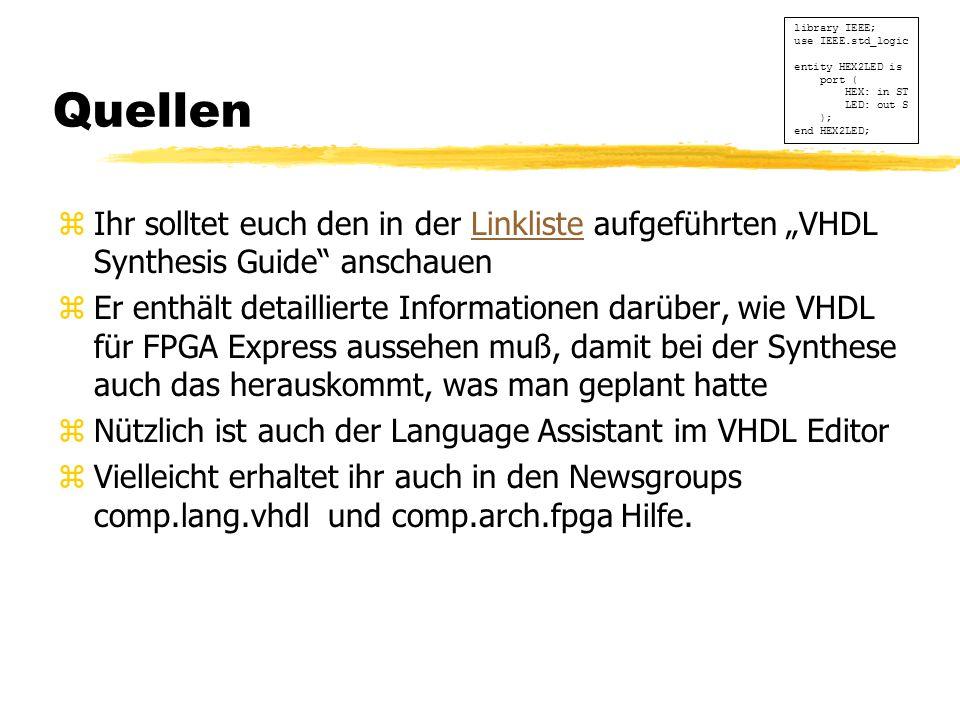 """Quellen zIhr solltet euch den in der Linkliste aufgeführten """"VHDL Synthesis Guide anschauenLinkliste zEr enthält detaillierte Informationen darüber, wie VHDL für FPGA Express aussehen muß, damit bei der Synthese auch das herauskommt, was man geplant hatte zNützlich ist auch der Language Assistant im VHDL Editor zVielleicht erhaltet ihr auch in den Newsgroups comp.lang.vhdl und comp.arch.fpga Hilfe."""