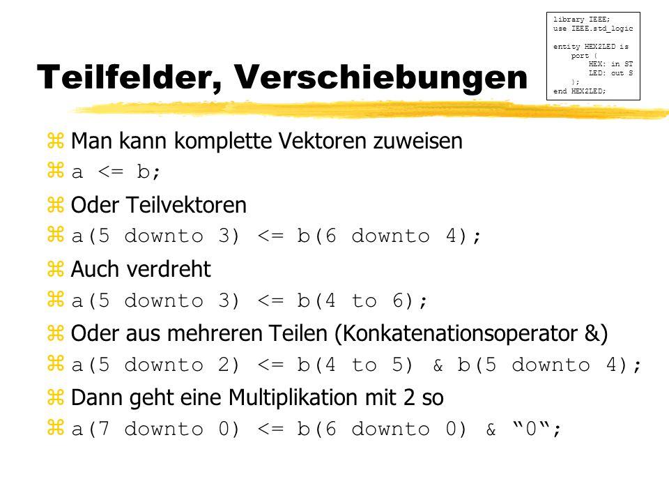 Teilfelder, Verschiebungen zMan kann komplette Vektoren zuweisen za <= b; zOder Teilvektoren za(5 downto 3) <= b(6 downto 4); zAuch verdreht za(5 downto 3) <= b(4 to 6); zOder aus mehreren Teilen (Konkatenationsoperator &) za(5 downto 2) <= b(4 to 5) & b(5 downto 4); zDann geht eine Multiplikation mit 2 so za(7 downto 0) <= b(6 downto 0) & 0 ; library IEEE; use IEEE.std_logic entity HEX2LED is port ( HEX: in ST LED: out S ); end HEX2LED;