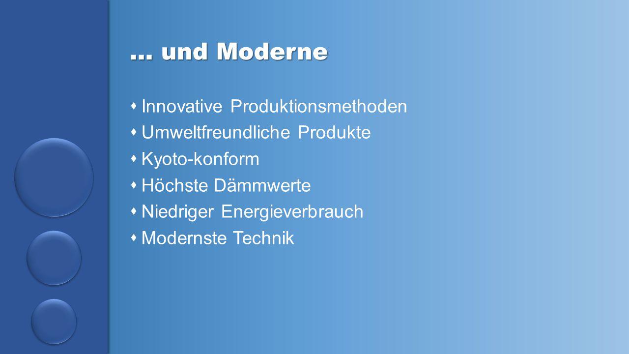 … und Moderne  Innovative Produktionsmethoden  Umweltfreundliche Produkte  Kyoto-konform  Höchste Dämmwerte  Niedriger Energieverbrauch  Moderns