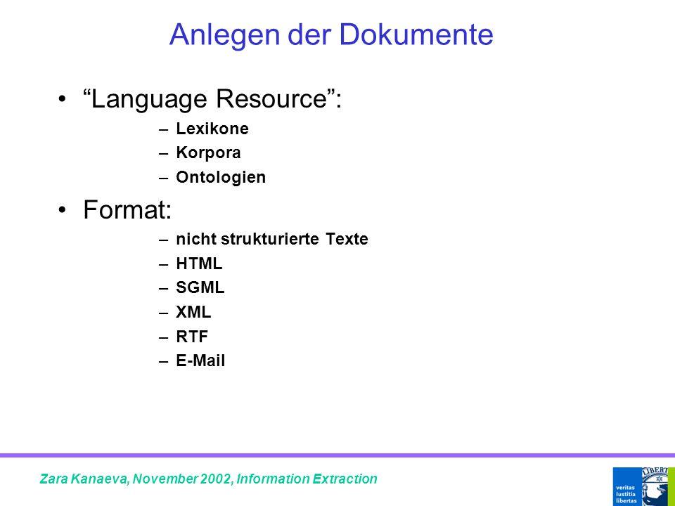 Anlegen der Dokumente Language Resource : –Lexikone –Korpora –Ontologien Format: –nicht strukturierte Texte –HTML –SGML –XML –RTF –E-Mail Zara Kanaeva, November 2002, Information Extraction