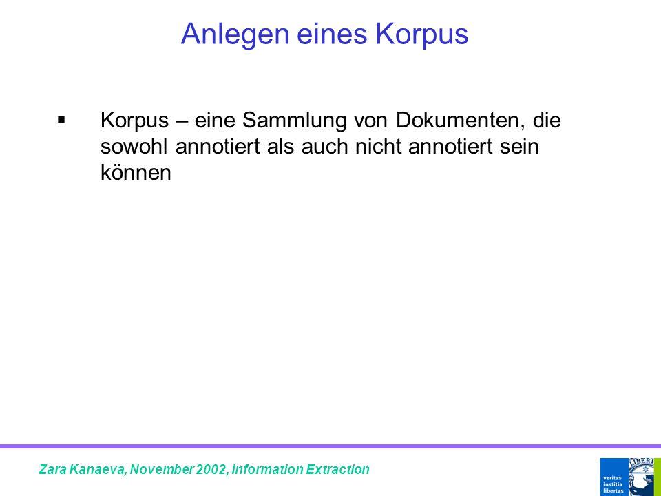 Anlegen eines Korpus  Korpus – eine Sammlung von Dokumenten, die sowohl annotiert als auch nicht annotiert sein können Zara Kanaeva, November 2002, Information Extraction