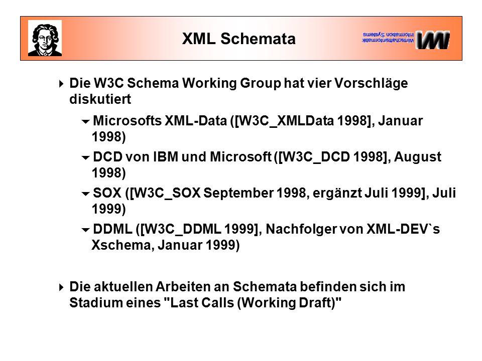XML Schemata  Die W3C Schema Working Group hat vier Vorschläge diskutiert  Microsofts XML-Data ([W3C_XMLData 1998], Januar 1998)  DCD von IBM und Microsoft ([W3C_DCD 1998], August 1998)  SOX ([W3C_SOX September 1998, ergänzt Juli 1999], Juli 1999)  DDML ([W3C_DDML 1999], Nachfolger von XML-DEV`s Xschema, Januar 1999)  Die aktuellen Arbeiten an Schemata befinden sich im Stadium eines Last Calls (Working Draft)