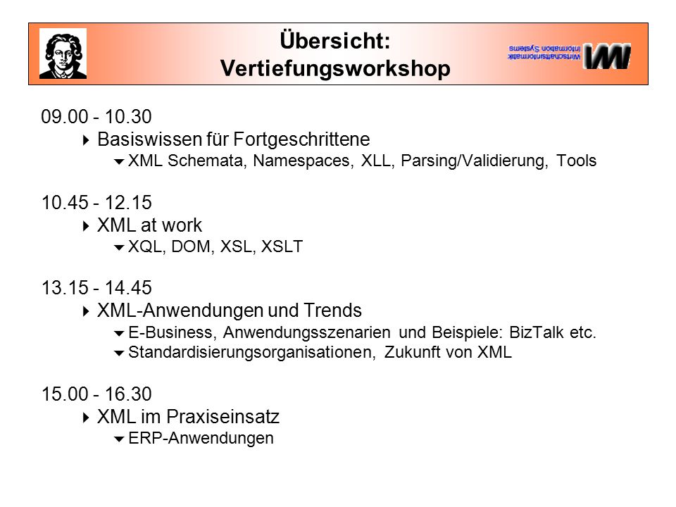 Übersicht: Vertiefungsworkshop 09.00 - 10.30  Basiswissen für Fortgeschrittene  XML Schemata, Namespaces, XLL, Parsing/Validierung, Tools 10.45 - 12.15  XML at work  XQL, DOM, XSL, XSLT 13.15 - 14.45  XML-Anwendungen und Trends  E-Business, Anwendungsszenarien und Beispiele: BizTalk etc.