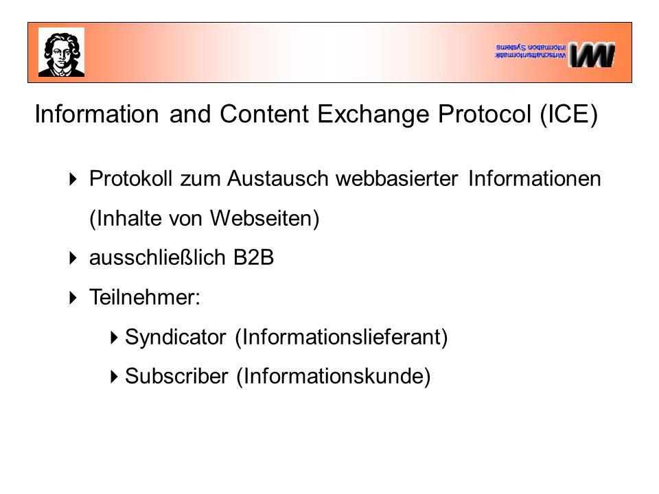 Information and Content Exchange Protocol (ICE)  Protokoll zum Austausch webbasierter Informationen (Inhalte von Webseiten)  ausschließlich B2B  Teilnehmer:  Syndicator (Informationslieferant)  Subscriber (Informationskunde)