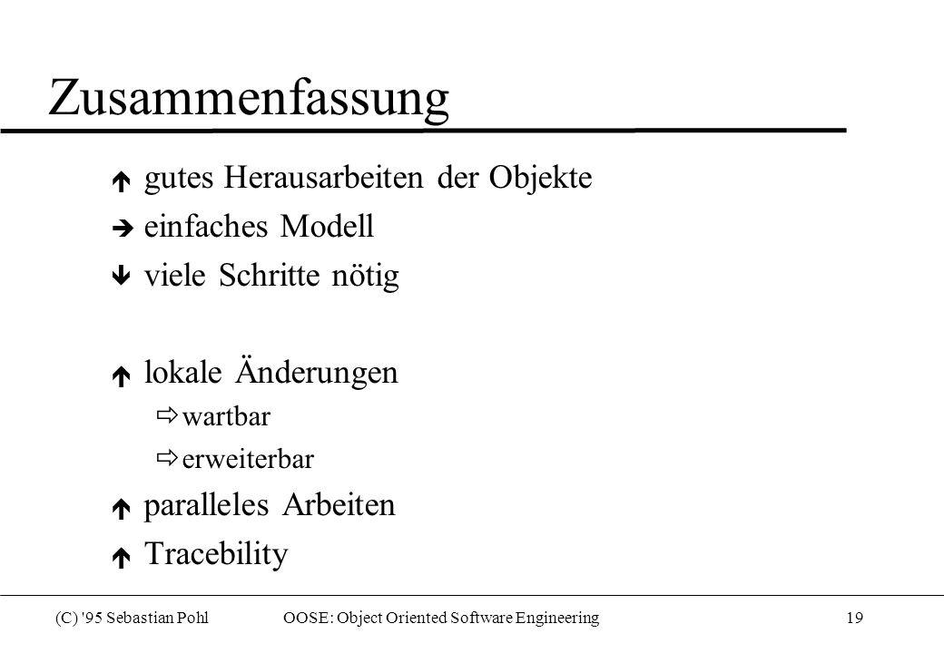 (C) 95 Sebastian Pohl OOSE: Object Oriented Software Engineering19 Zusammenfassung  gutes Herausarbeiten der Objekte  einfaches Modell  viele Schritte nötig  lokale Änderungen  wartbar  erweiterbar  paralleles Arbeiten  Tracebility