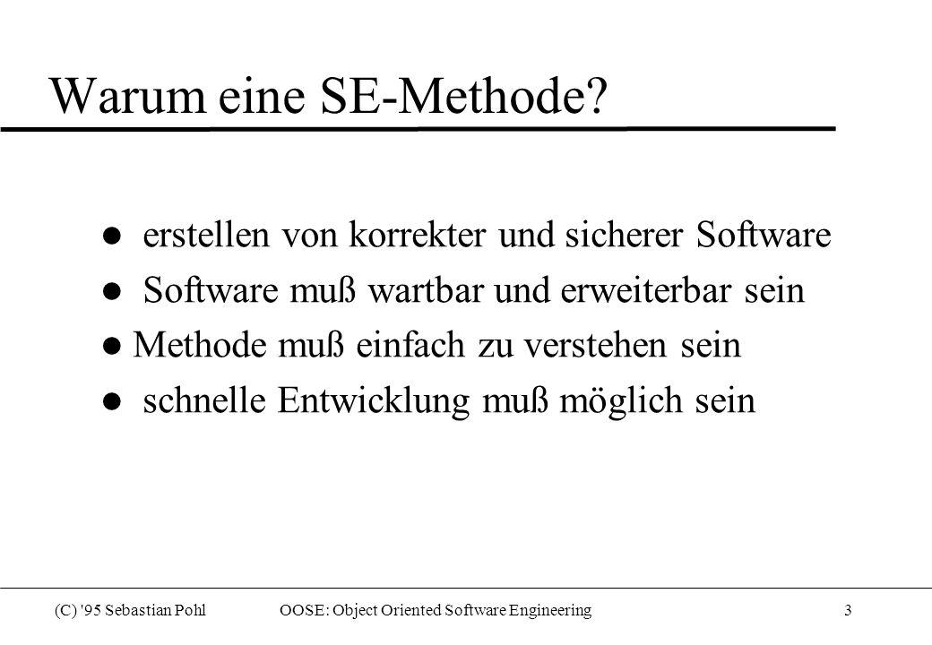 (C) 95 Sebastian Pohl OOSE: Object Oriented Software Engineering4 OOSE: von den Kundenanforderungen zur Anwendung l Kunde hat Anforderung l Entwickler bildet diese Anforderung in Objekte ab AnalyseKonstruktionTests Kunde System