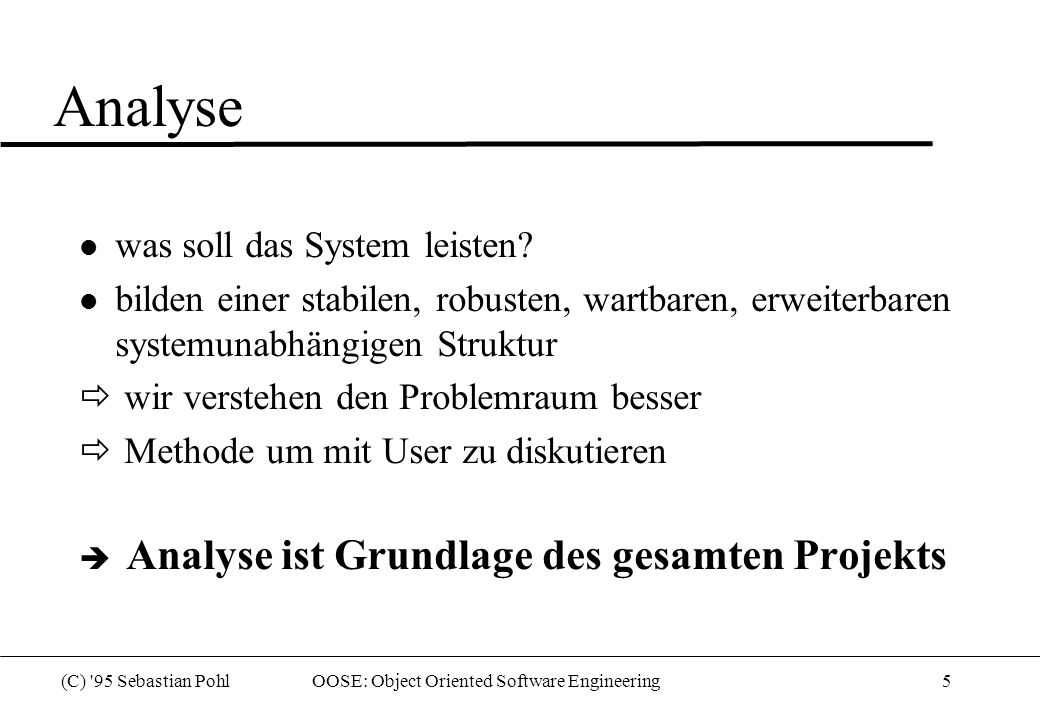 (C) '95 Sebastian Pohl OOSE: Object Oriented Software Engineering5 Analyse l was soll das System leisten? l bilden einer stabilen, robusten, wartbaren