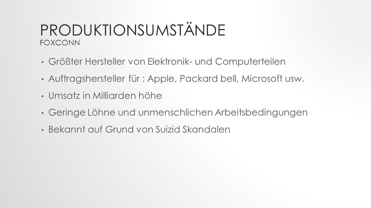 PRODUKTIONSUMSTÄNDE FOXCONN Größter Hersteller von Elektronik- und Computerteilen Auftragshersteller für : Apple, Packard bell, Microsoft usw. Umsatz