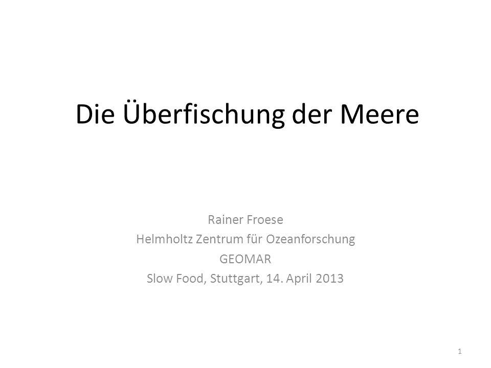 Die Überfischung der Meere Rainer Froese Helmholtz Zentrum für Ozeanforschung GEOMAR Slow Food, Stuttgart, 14. April 2013 1