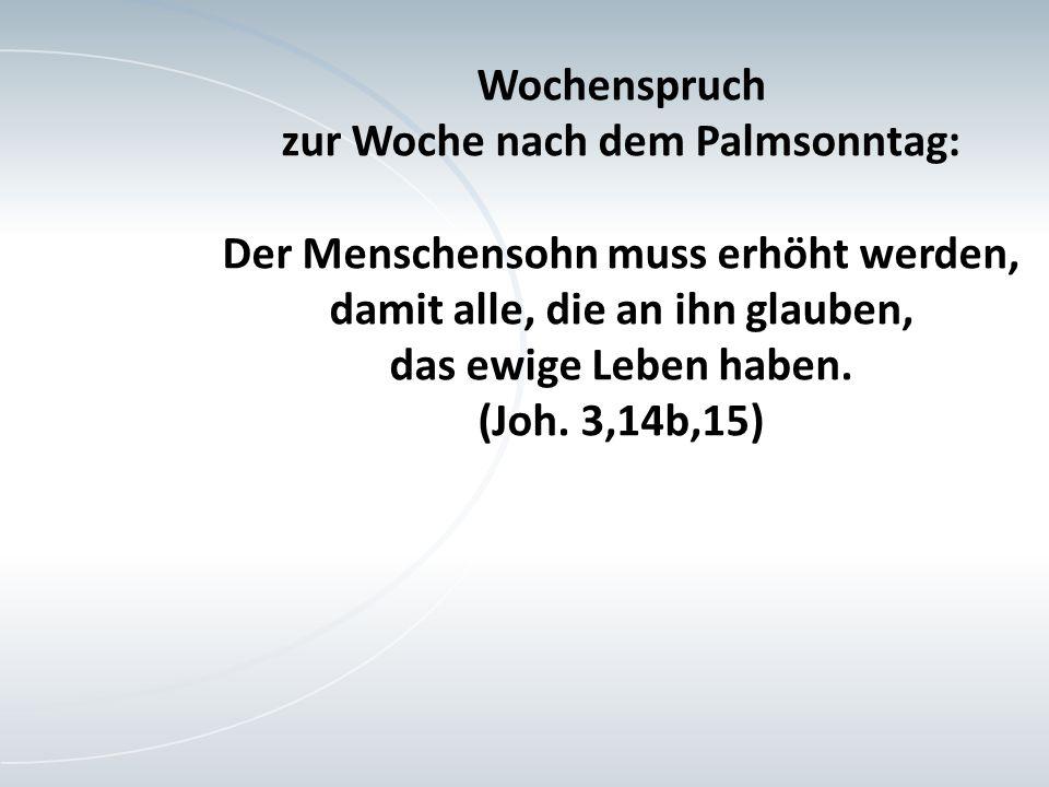 Wochenspruch zur Woche nach dem Palmsonntag: Der Menschensohn muss erhöht werden, damit alle, die an ihn glauben, das ewige Leben haben.