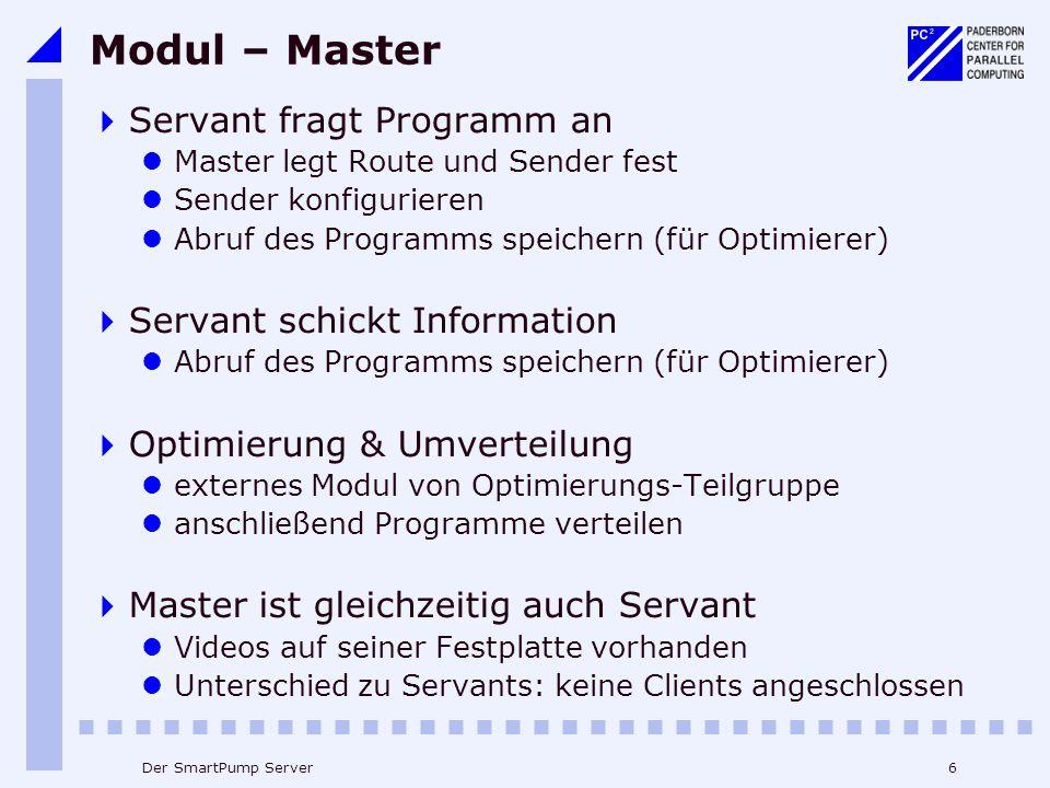 6Der SmartPump Server Modul – Master  Servant fragt Programm an Master legt Route und Sender fest Sender konfigurieren Abruf des Programms speichern (für Optimierer)  Servant schickt Information Abruf des Programms speichern (für Optimierer)  Optimierung & Umverteilung externes Modul von Optimierungs-Teilgruppe anschließend Programme verteilen  Master ist gleichzeitig auch Servant Videos auf seiner Festplatte vorhanden Unterschied zu Servants: keine Clients angeschlossen