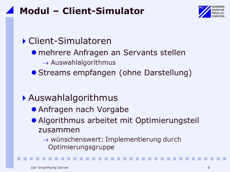 8Der SmartPump Server Modul – Client-Simulator  Client-Simulatoren mehrere Anfragen an Servants stellen  Auswahlalgorithmus Streams empfangen (ohne Darstellung)  Auswahlalgorithmus Anfragen nach Vorgabe Algorithmus arbeitet mit Optimierungsteil zusammen  wünschenswert: Implementierung durch Optimierungsgruppe