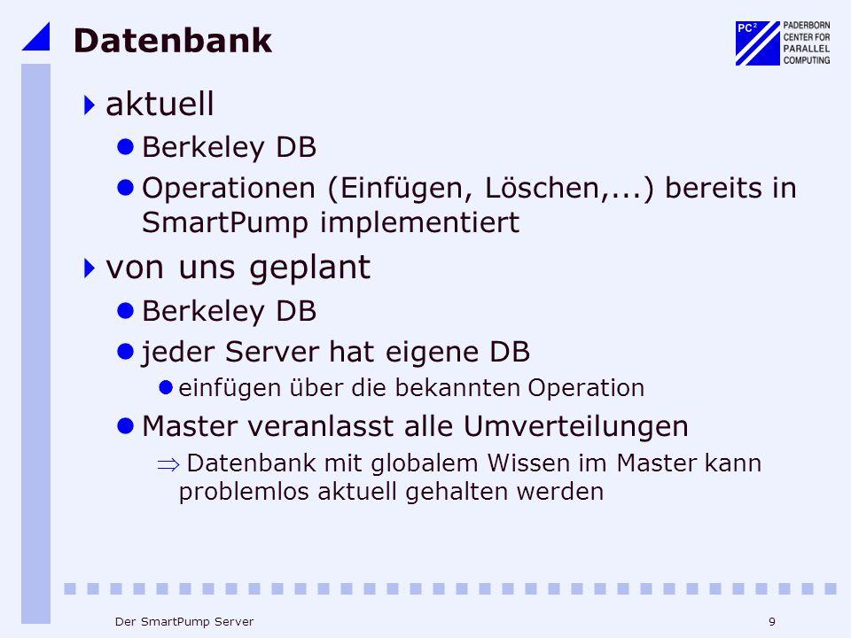9Der SmartPump Server Datenbank  aktuell Berkeley DB Operationen (Einfügen, Löschen,...) bereits in SmartPump implementiert  von uns geplant Berkeley DB jeder Server hat eigene DB einfügen über die bekannten Operation Master veranlasst alle Umverteilungen  Datenbank mit globalem Wissen im Master kann problemlos aktuell gehalten werden