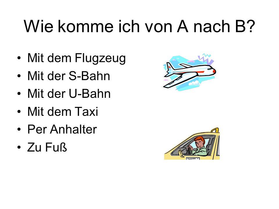 Wie komme ich von A nach B? Mit dem Flugzeug Mit der S-Bahn Mit der U-Bahn Mit dem Taxi Per Anhalter Zu Fuß