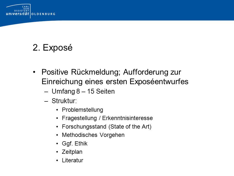2. Exposé Positive Rückmeldung; Aufforderung zur Einreichung eines ersten Exposéentwurfes –Umfang 8 – 15 Seiten –Struktur: Problemstellung Fragestellu