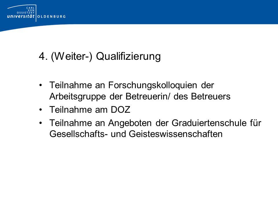 4. (Weiter-) Qualifizierung Teilnahme an Forschungskolloquien der Arbeitsgruppe der Betreuerin/ des Betreuers Teilnahme am DOZ Teilnahme an Angeboten
