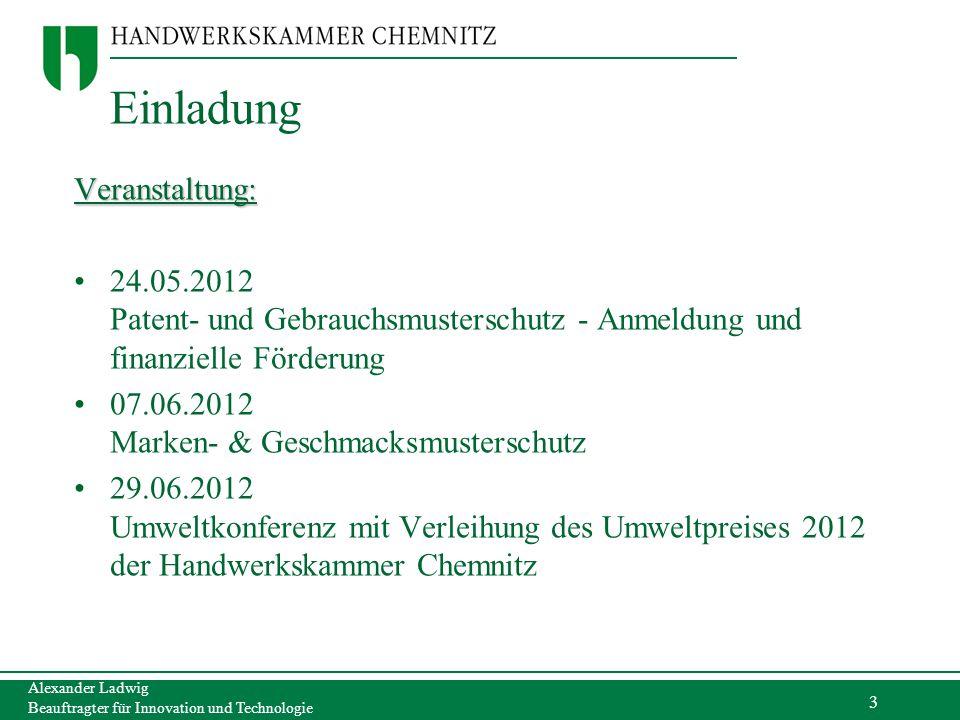 3 Alexander Ladwig Beauftragter für Innovation und Technologie Einladung Veranstaltung: 24.05.2012 Patent- und Gebrauchsmusterschutz - Anmeldung und f