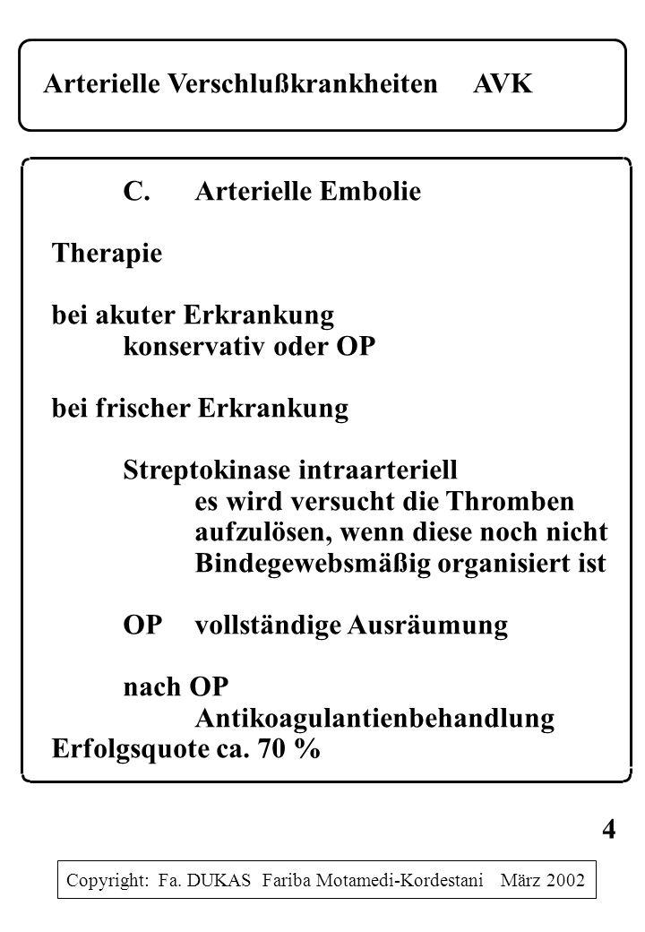 Arterielle VerschlußkrankheitenAVK C.Arterielle Embolie Therapie bei akuter Erkrankung konservativ oder OP bei frischer Erkrankung Streptokinase intraarteriell es wird versucht die Thromben aufzulösen, wenn diese noch nicht Bindegewebsmäßig organisiert ist OPvollständige Ausräumung nach OP Antikoagulantienbehandlung Erfolgsquote ca.