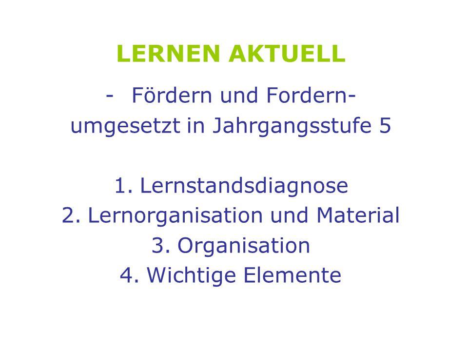LERNEN AKTUELL -Fördern und Fordern- umgesetzt in Jahrgangsstufe 5 1.Lernstandsdiagnose 2.Lernorganisation und Material 3.Organisation 4.Wichtige Elemente
