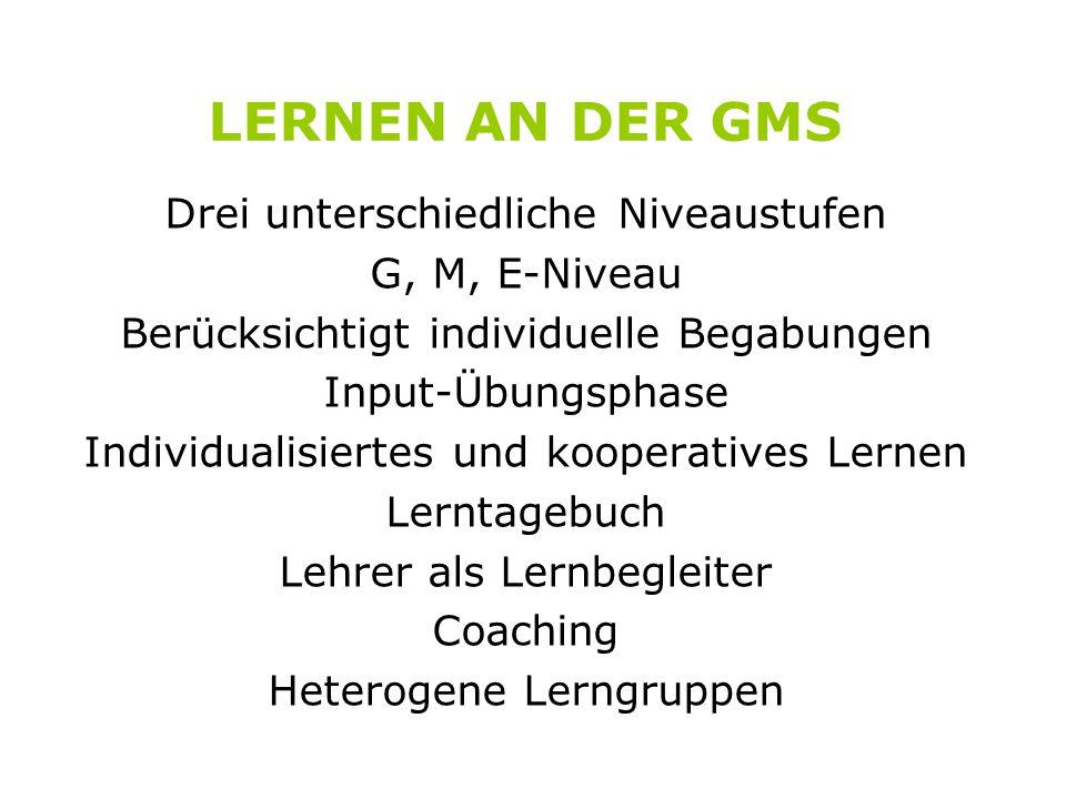 LERNEN AN DER GMS Drei unterschiedliche Niveaustufen G, M, E-Niveau Berücksichtigt individuelle Begabungen Input-Übungsphase Individualisiertes und kooperatives Lernen Lerntagebuch Lehrer als Lernbegleiter Coaching Heterogene Lerngruppen