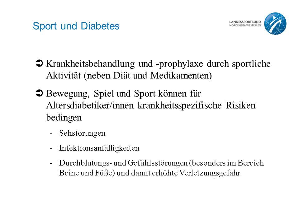 Sport und Diabetes  Krankheitsbehandlung und -prophylaxe durch sportliche Aktivität (neben Diät und Medikamenten)  Bewegung, Spiel und Sport können für Altersdiabetiker/innen krankheitsspezifische Risiken bedingen -Sehstörungen -Infektionsanfälligkeiten -Durchblutungs- und Gefühlsstörungen (besonders im Bereich Beine und Füße) und damit erhöhte Verletzungsgefahr