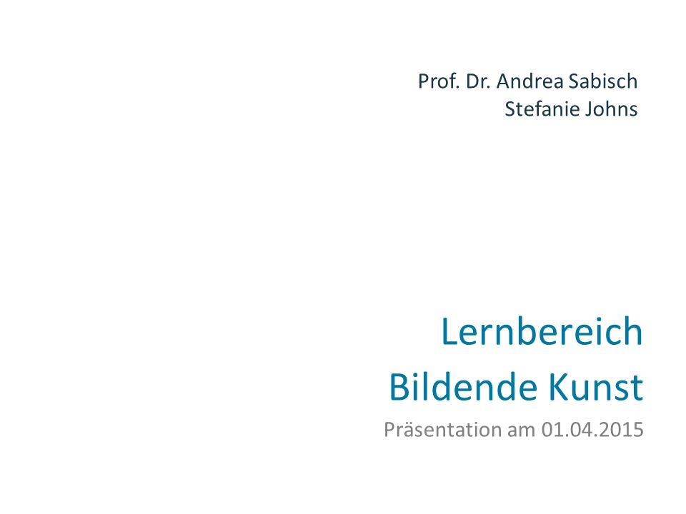Lernbereich Bildende Kunst Präsentation am 01.04.2015 Prof. Dr. Andrea Sabisch Stefanie Johns