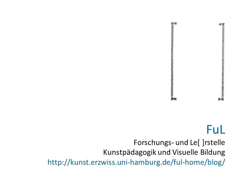 FuL Forschungs- und Le[ ]rstelle Kunstpädagogik und Visuelle Bildung http://kunst.erzwiss.uni-hamburg.de/ful-home/blog/