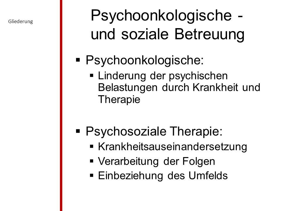Psychoonkologische - und soziale Betreuung  Psychoonkologische:  Linderung der psychischen Belastungen durch Krankheit und Therapie  Psychosoziale Therapie:  Krankheitsauseinandersetzung  Verarbeitung der Folgen  Einbeziehung des Umfelds Gliederung