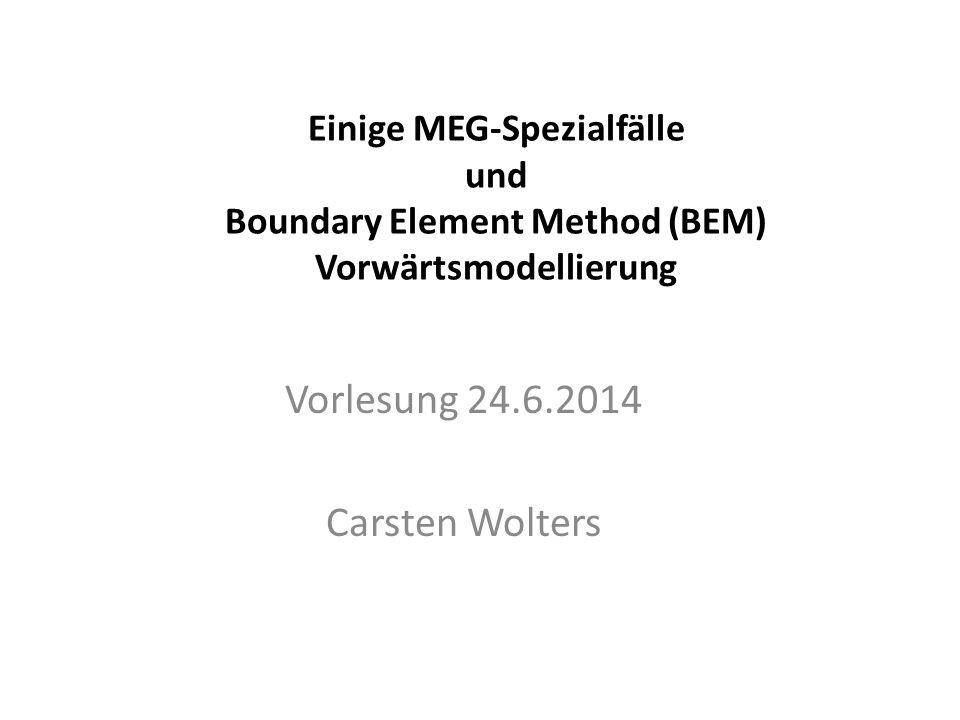Einige MEG-Spezialfälle und Boundary Element Method (BEM) Vorwärtsmodellierung Vorlesung 24.6.2014 Carsten Wolters