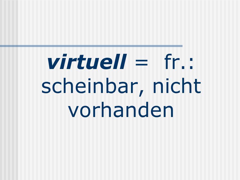 virtuell = fr.: scheinbar, nicht vorhanden