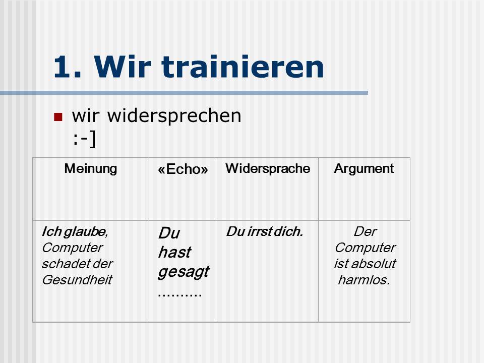 1. Wir trainieren wir widersprechen :-] Meinung «Echo» WiderspracheArgument Ich glaube, Computer schadet der Gesundheit Du hast gesagt.......... Du ir
