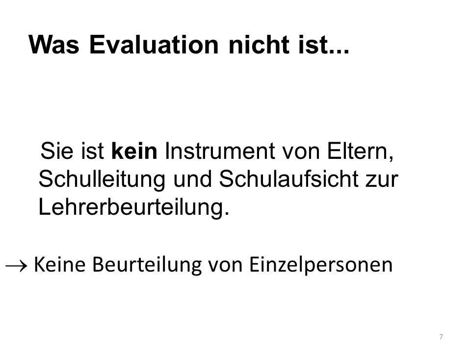 7 Was Evaluation nicht ist... Sie ist kein Instrument von Eltern, Schulleitung und Schulaufsicht zur Lehrerbeurteilung.  Keine Beurteilung von Einzel