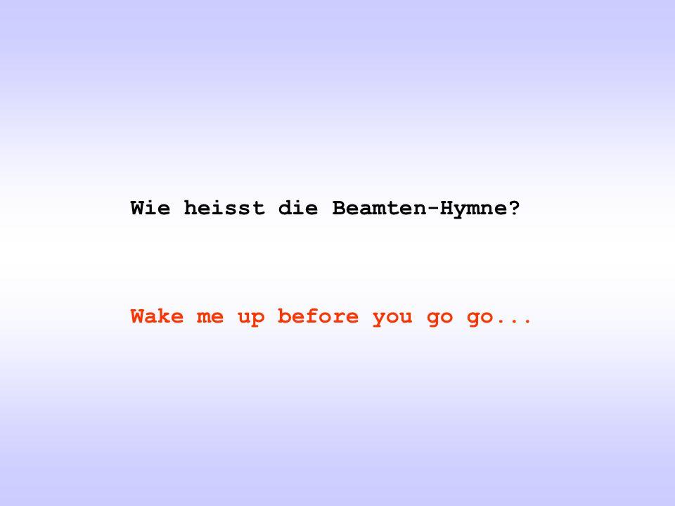 Wie heisst die Beamten-Hymne? Wake me up before you go go...