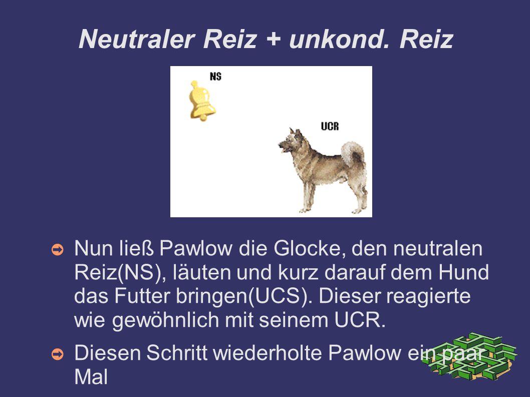 Neutraler Reiz + unkond. Reiz ➲ Nun ließ Pawlow die Glocke, den neutralen Reiz(NS), läuten und kurz darauf dem Hund das Futter bringen(UCS). Dieser re