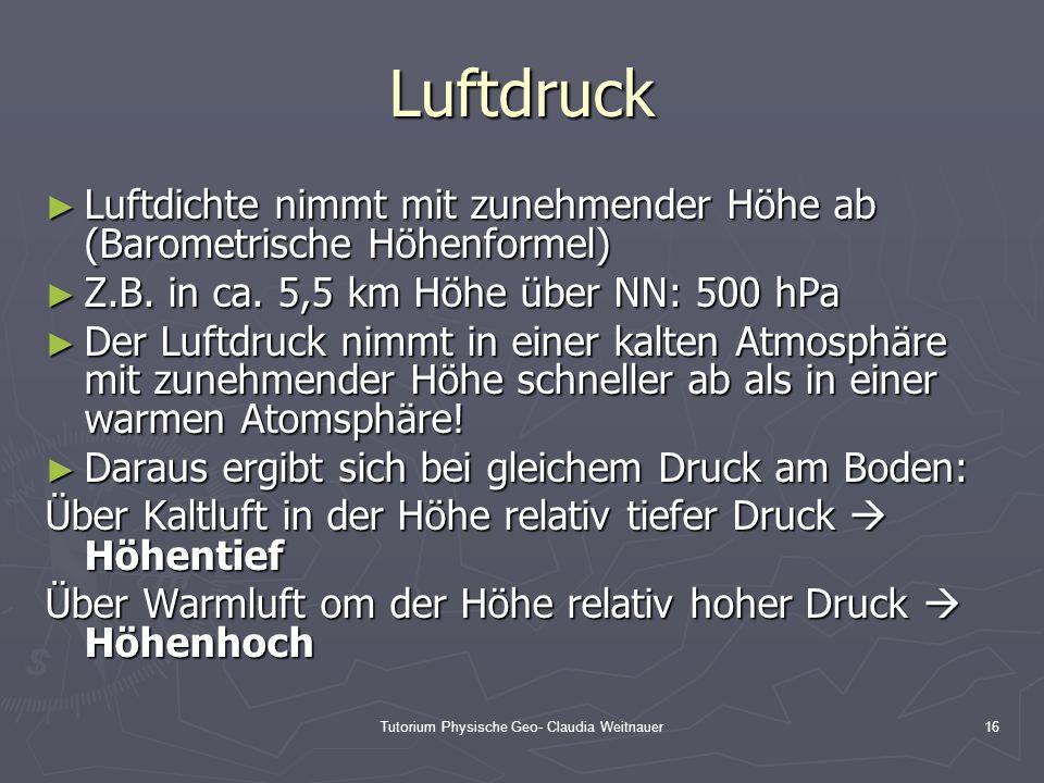 Tutorium Physische Geo- Claudia Weitnauer16 Luftdruck ► Luftdichte nimmt mit zunehmender Höhe ab (Barometrische Höhenformel) ► Z.B. in ca. 5,5 km Höhe