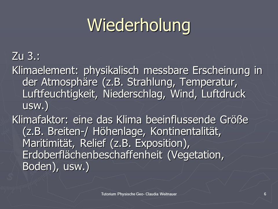 Tutorium Physische Geo- Claudia Weitnauer6 Wiederholung Zu 3.: Klimaelement: physikalisch messbare Erscheinung in der Atmosphäre (z.B. Strahlung, Temp