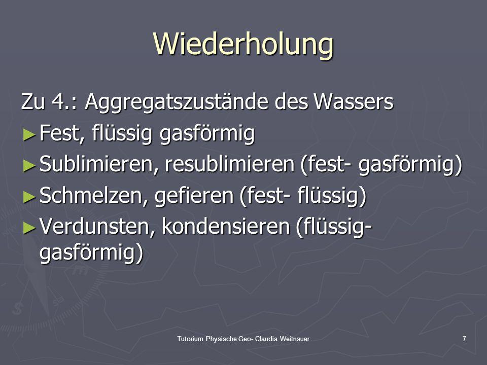 Tutorium Physische Geo- Claudia Weitnauer7 Wiederholung Zu 4.: Aggregatszustände des Wassers ► Fest, flüssig gasförmig ► Sublimieren, resublimieren (f