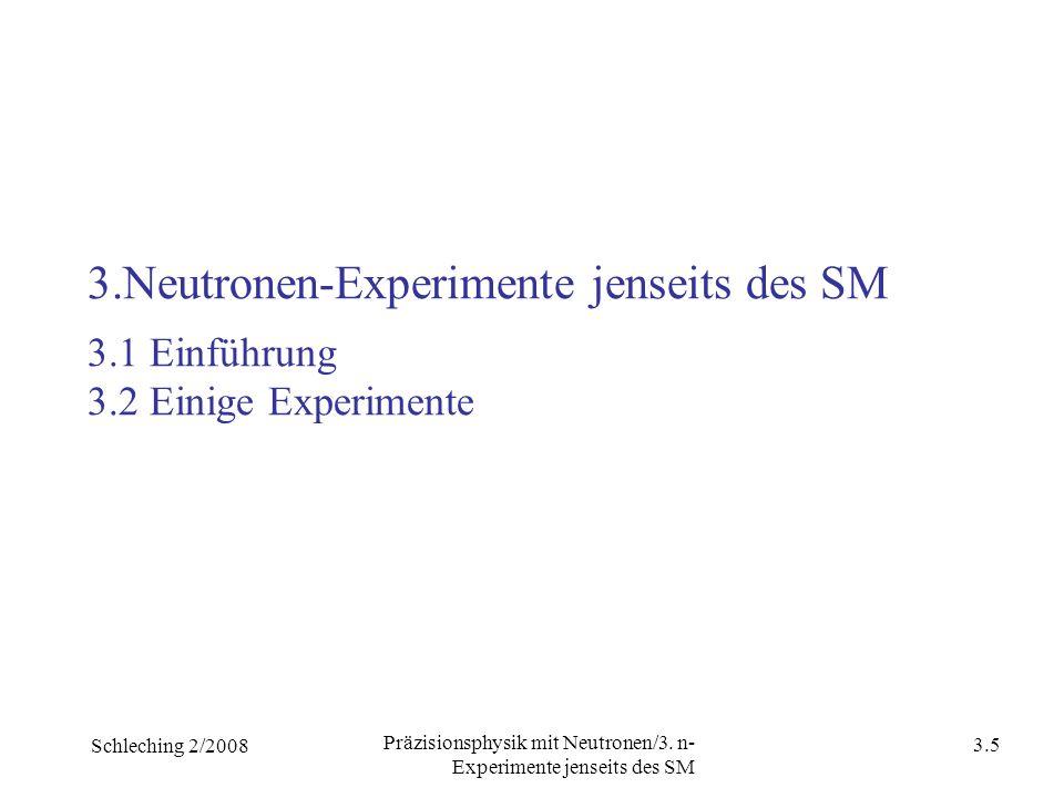 Schleching 2/2008 3.4 Präzisionsphysik mit Neutronen/3. n- Experimente jenseits des SM Besonderheiten des Neutrons Neutronen: sehen besonders gut die