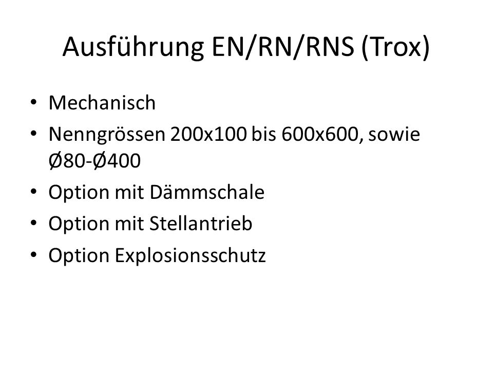Ausführung EN/RN/RNS (Trox) Mechanisch Nenngrössen 200x100 bis 600x600, sowie Ø80-Ø400 Option mit Dämmschale Option mit Stellantrieb Option Explosions