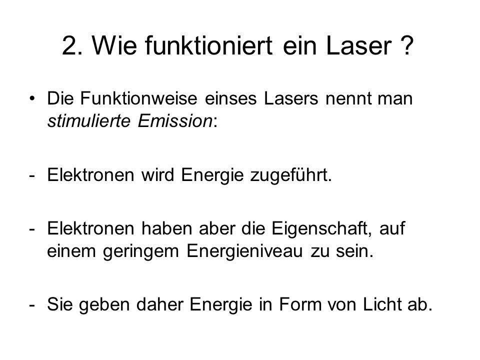 2. Wie funktioniert ein Laser ? Die Funktionweise einses Lasers nennt man stimulierte Emission: -Elektronen wird Energie zugeführt. -Elektronen haben