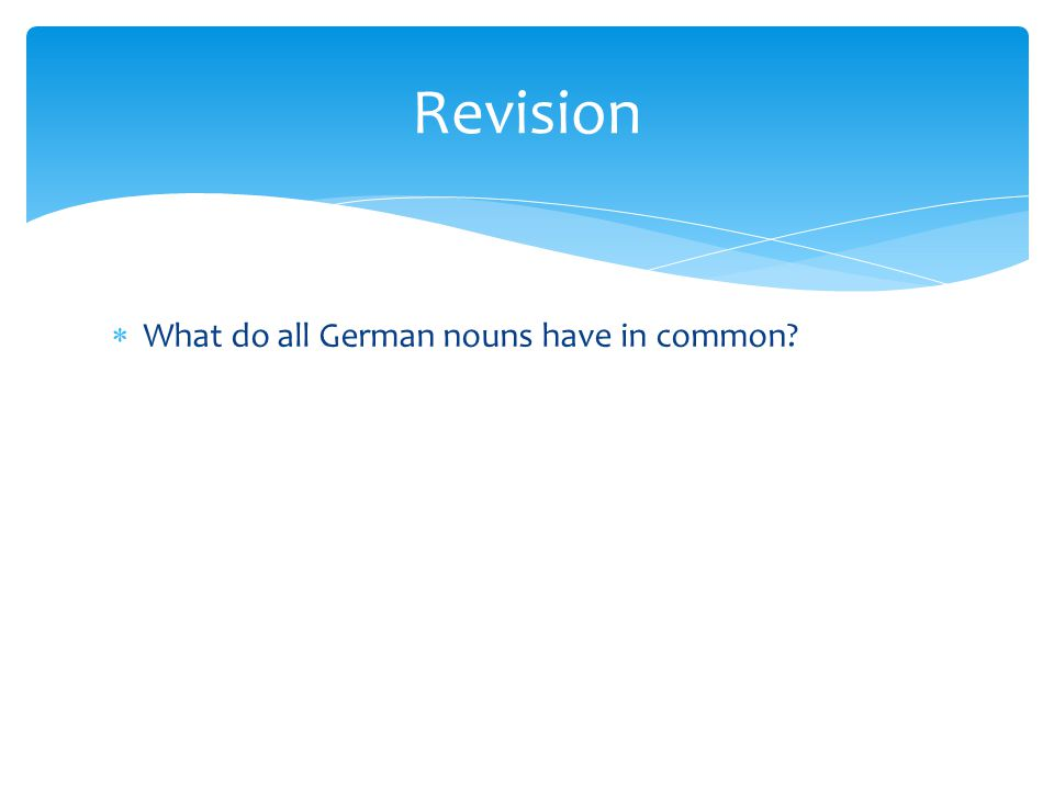 What do all German nouns have in common? Revision