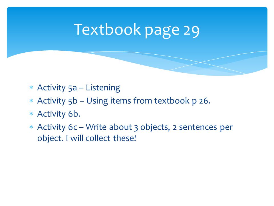  Activity 5a – Listening  Activity 5b – Using items from textbook p 26.  Activity 6b.  Activity 6c – Write about 3 objects, 2 sentences per object