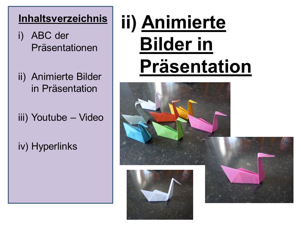 Inhaltsverzeichnis ii) Animierte Bilder in Präsentation i)ABC der Präsentationen ii)Animierte Bilder in Präsentation iii)Youtube – Video iv)Hyperlinks