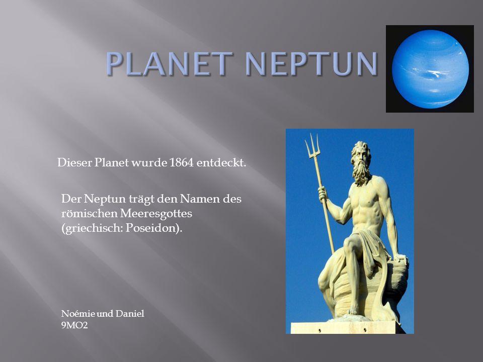 Dieser Planet wurde 1864 entdeckt. Der Neptun trägt den Namen des römischen Meeresgottes (griechisch: Poseidon). Noémie und Daniel 9MO2