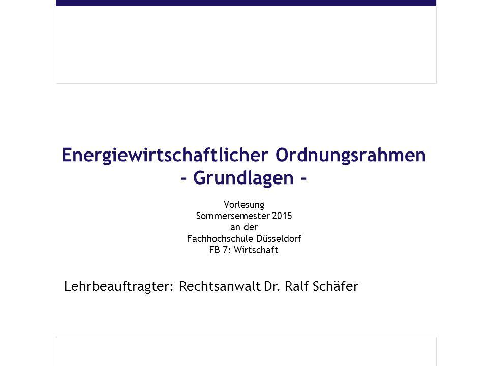 Energiewirtschaftlicher Ordnungsrahmen - Grundlagen - Vorlesung Sommersemester 2015 an der Fachhochschule Düsseldorf FB 7: Wirtschaft Lehrbeauftragter: Rechtsanwalt Dr.