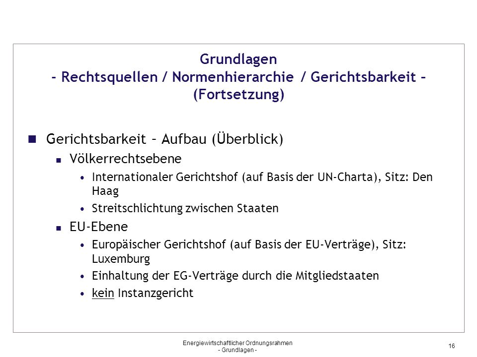 Energiewirtschaftlicher Ordnungsrahmen - Grundlagen - 16 Grundlagen - Rechtsquellen / Normenhierarchie / Gerichtsbarkeit – (Fortsetzung) Gerichtsbarkeit – Aufbau (Überblick) Völkerrechtsebene Internationaler Gerichtshof (auf Basis der UN-Charta), Sitz: Den Haag Streitschlichtung zwischen Staaten EU-Ebene Europäischer Gerichtshof (auf Basis der EU-Verträge), Sitz: Luxemburg Einhaltung der EG-Verträge durch die Mitgliedstaaten kein Instanzgericht