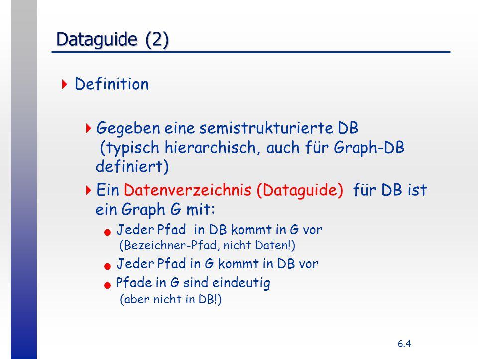 6.4 Dataguide (2)  Definition  Gegeben eine semistrukturierte DB (typisch hierarchisch, auch für Graph-DB definiert)  Ein Datenverzeichnis (Dataguide) für DB ist ein Graph G mit: Jeder Pfad in DB kommt in G vor (Bezeichner-Pfad, nicht Daten!) Jeder Pfad in G kommt in DB vor Pfade in G sind eindeutig (aber nicht in DB!)