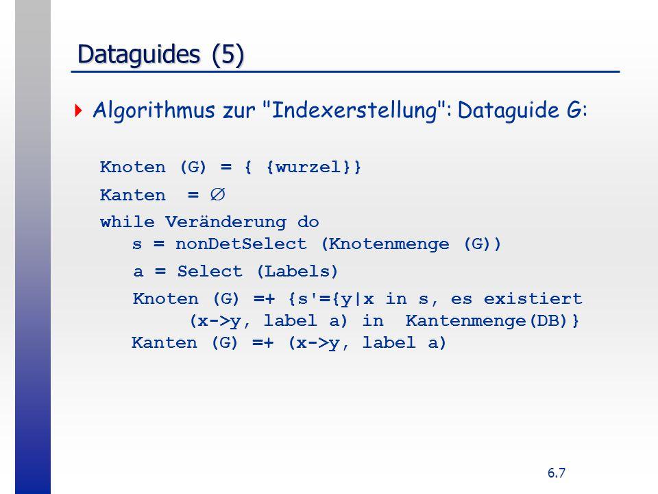 6.7 Dataguides (5)  Algorithmus zur Indexerstellung : Dataguide G: Knoten (G) = { {wurzel}} Kanten =  while Veränderung do s = nonDetSelect (Knotenmenge (G)) a = Select (Labels) Knoten (G) =+ {s ={y|x in s, es existiert (x->y, label a) in Kantenmenge(DB)} Kanten (G) =+ (x->y, label a)