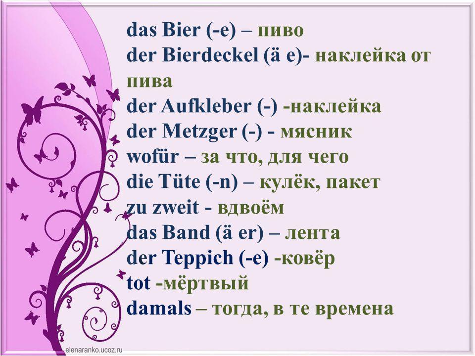 das Bier (-e) – пиво der Bierdeckel (ä e)- наклейка от пива der Aufkleber (-) -наклейка der Metzger (-) - мясник wofür – за что, для чего die Tüte (-n) – кулёк, пакет zu zweit - вдвоём das Band (ä er) – лента der Teppich (-e) -ковёр tot -мёртвый damals – тогда, в те времена