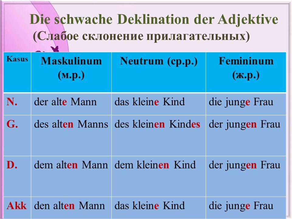 Die schwache Deklination der Adjektive (Слабое склонение прилагательных) Kasus Maskulinum (м.р.) Neutrum (ср.р.)Femininum (ж.р.) N.der alte Manndas kl
